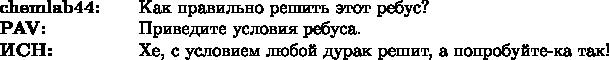 $\begin{array}{ll} \text{\bf chemlab44:~~~}&\text{Как правильно решить этот ребус?}\\ \text{\bf PAV:}&\text{Приведите условия ребуса.}\\ \text{\bf ИСН:}&\text{Хе, с условием любой дурак решит, а попробуйте-ка так!}} \end{array}$