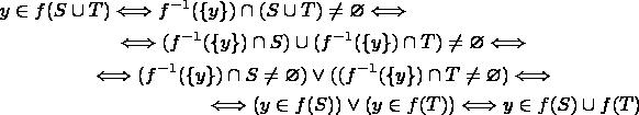 \begin{multline*}y\in f(S\cup T)\Longleftrightarrow f^{-1}(\{y\})\cap (S\cup T)\ne\varnothing \Longleftrightarrow \\ \Longleftrightarrow (f^{-1}(\{y\})\cap S)\cup(f^{-1}(\{y\})\cap T)\ne\varnothing \Longleftrightarrow \\ \Longleftrightarrow (f^{-1}(\{y\})\cap S\ne\varnothing)\vee((f^{-1}(\{y\})\cap T\ne\varnothing) \Longleftrightarrow \\ \Longleftrightarrow (y\in f(S))\vee (y\in f(T))\Longleftrightarrow y\in f(S)\cup f(T) \end{multline*}