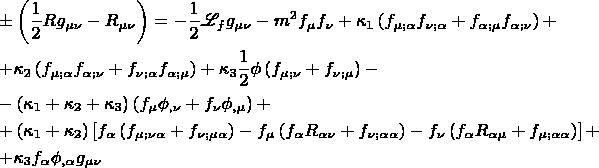 $$\[ \begin{gathered}    \pm \left( {\frac{1} {2}Rg_{\mu \nu }  - R_{\mu \nu } } \right) =  - \frac{1} {2}\mathscr{L}_f g_{\mu \nu }  - m^2 f_\mu  f_\nu   + \kappa _1 \left( {f_{\mu ;\alpha } f_{\nu ;\alpha }  + f_{\alpha ;\mu } f_{\alpha ;\nu } } \right) +  \hfill \\    + \kappa _2 \left( {f_{\mu ;\alpha } f_{\alpha ;\nu }  + f_{\nu ;\alpha } f_{\alpha ;\mu } } \right) + \kappa _3 \frac{1} {2}\phi \left( {f_{\mu ;\nu }  + f_{\nu ;\mu } } \right) -  \hfill \\    - \left( {\kappa _1  + \kappa _2  + \kappa _3 } \right)\left( {f_\mu  \phi _{,\nu }  + f_\nu  \phi _{,\mu } } \right) +  \hfill \\    + \left( {\kappa _1  + \kappa _2 } \right)\left[ {f_\alpha  \left( {f_{\mu ;\nu \alpha }  + f_{\nu ;\mu \alpha } } \right) - f_\mu  \left( {f_\alpha  R_{\alpha \nu }  + f_{\nu ;\alpha \alpha } } \right) - f_\nu  \left( {f_\alpha  R_{\alpha \mu }  + f_{\mu ;\alpha \alpha } } \right)} \right] +  \hfill \\    + \kappa _3 f_\alpha  \phi _{,\alpha } g_{\mu \nu }  \hfill \\  \end{gathered}  \] $$