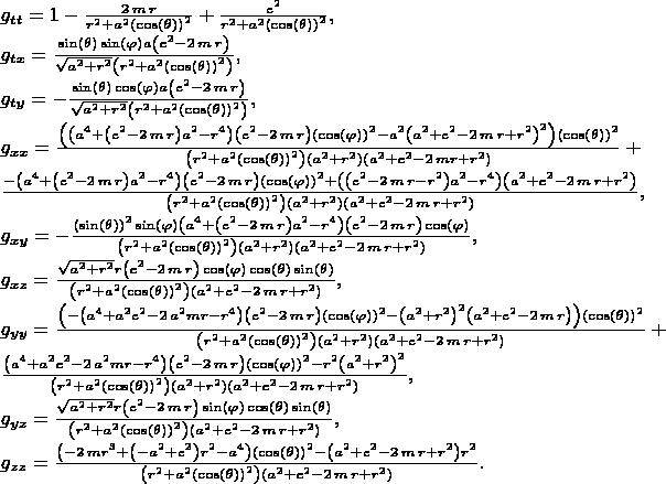 $\\ g_{tt}=1-{\frac {2\,m\,r}{{r}^{2}+{a}^{2} \left( \cos \left( \theta \right)   \right) ^{2}}}+{\frac {{e}^{2}}{{r}^{2}+{a}^{2} \left( \cos \left(  \theta \right)  \right) ^{2}}}, \\ g_{tx}={\frac {\sin \left(  \theta \right) \sin \left( \varphi \right) a \left( {e}^{2}-2\,m\,r  \right) }{\sqrt {{a}^{2}+{r}^{2}} \left( {r}^{2}+{a}^{2} \left( \cos  \left( \theta \right)  \right) ^{2} \right) }}, \\ g_{ty}=-{\frac {\sin  \left( \theta \right) \cos \left( \varphi \right) a \left( {e}^{2}-2\,m\,r  \right) }{\sqrt {{a}^{2}+{r}^{2}} \left( {r}^{2}+{a}^{2} \left( \cos  \left( \theta \right)  \right) ^{2} \right) }}, \\ g_{xx}={\frac { \left(  \left( {a}^{4}+ \left( {e}^{2}-2\,m\,r \right) {a}^{2}- {r}^{4} \right)  \left( {e}^{2}-2\,m\,r \right)  \left( \cos \left( \varphi  \right)  \right) ^{2}-{a}^{2} \left( {a}^{2}+{e}^{2}-2\,m\,r+{r}^{2}  \right) ^{2} \right)  \left( \cos \left( \theta \right)  \right) ^{2} }{ \left( {r}^{2}+{a}^{2} \left( \cos \left( \theta \right)  \right) ^ {2} \right)  \left( {a}^{2}+{r}^{2} \right)  \left( {a}^{2}+{e}^{2}-2 \,mr+{r}^{2} \right) }}+ \\ {\frac {- \left( {a}^{4}+ \left( {e}^{2}-2\,m\,r  \right) {a}^{2}-{r}^{4} \right)  \left( {e}^{2}-2\,m\,r \right)   \left( \cos \left( \varphi \right)  \right) ^{2}+ \left(  \left( {e}^{2} -2\,m\,r-{r}^{2} \right) {a}^{2}-{r}^{4} \right)  \left( {a}^{2}+{e}^{2} -2\,m\,r+{r}^{2} \right) }{ \left( {r}^{2}+{a}^{2} \left( \cos \left(  \theta \right)  \right) ^{2} \right)  \left( {a}^{2}+{r}^{2} \right)   \left( {a}^{2}+{e}^{2}-2\,m\,r+{r}^{2} \right) }}, \\ g_{xy}=-{\frac { \left( \sin \left( \theta \right)  \right) ^{2}\sin  \left( \varphi \right)  \left( {a}^{4}+ \left( {e}^{2}-2\,m\,r \right) {a} ^{2}-{r}^{4} \right)  \left( {e}^{2}-2\,m\,r \right) \cos \left( \varphi  \right) }{ \left( {r}^{2}+{a}^{2} \left( \cos \left( \theta \right)   \right) ^{2} \right)  \left( {a}^{2}+{r}^{2} \right)  \left( {a}^{2}+ {e}^{2}-2\,m\,r+{r}^{2} \right) }}, \\ g_{xz}={\frac {\sqrt {{a}^{2}+{r}^{2}} r \left( {e}^{2}-