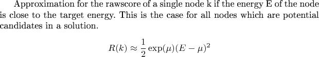 Approximation for the rawscore of a single node k if the energy E of the node is close to the target energy. This is the case for all nodes which are potential candidates in a solution. $$R(k)\approx \frac 1 2 \exp(\mu)(E-\mu)^2 $$