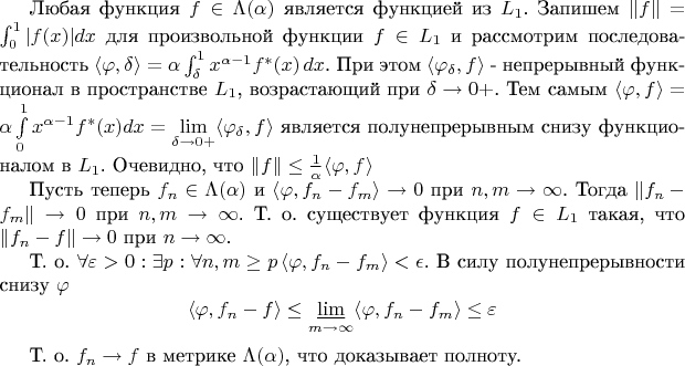 Любая функция $f \in \Lambda(\alpha)$ является функцией из $L_1$. Запишем $\|f\|=\int_0^1 |f(x)|dx$ для произвольной функции $f \in L_1$ и рассмотрим последовательность $\langle \varphi, \delta \rangle = \alpha \int_\delta^1 x^{\alpha - 1}f^\ast(x)\,dx$. При этом $\langle \varphi_\delta, f \rangle $ - непрерывный функционал в пространстве $L_1$, возрастающий при $\delta \to 0+$. Тем самым $\langle \varphi, f \rangle = \alpha \int\limits_0^1 x^{\alpha-1}f^\ast(x)dx = \lim\limits_{\delta\to0+} \langle \varphi_\delta, f \rangle$ является полунепрерывным снизу функционалом в $L_1$. Очевидно, что $\|f\|\leq \frac{1}{\alpha}\langle \varphi, f \rangle$  Пусть теперь $f_n \in \Lambda(\alpha)$ и $\langle \varphi, f_n - f_m \rangle \to 0$ при $n,m \to \infty$. Тогда $\|f_n-f_m\| \to 0$ при $n,m \to \infty$. Т. о. существует функция $f \in L_1$ такая, что $\|f_n - f\|\to 0$ при $n \to \infty$.   Т. о. $\forall \varepsilon > 0: \exists p: \forall n,m \geq p \, \langle \varphi, f_n - f_m \rangle < \epsilon$. В силу полунепрерывности снизу $\varphi$ \begin{equation*} \langle \varphi, f_n - f \rangle \leq \varliminf_{m \to \infty} \langle \varphi, f_n - f_m \rangle \leq \varepsilon \end{equation*}  Т. о. $f_n \to f$ в метрике $\Lambda(\alpha)$, что доказывает полноту.