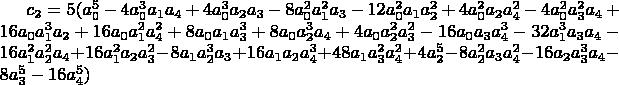 $c_2=5 (a_0^5-4 a_0^3 a_1 a_4+4 a_0^3 a_2 a_3-8 a_0^2 a_1^2 a_3-12 a_0^2 a_1 a_2^2+4 a_0^2 a_2 a_4^2-4 a_0^2 a_3^2 a_4+16 a_0 a_1^3 a_2+16 a_0 a_1^2 a_4^2+8 a_0 a_1 a_3^3+8 a_0 a_2^3 a_4+4 a_0 a_2^2 a_3^2- 16 a_0 a_3 a_4^3-32 a_1^3 a_3 a_4-16 a_1^2 a_2^2 a_4+16 a_1^2 a_2 a_3^2-8 a_1 a_2^3 a_3+16 a_1 a_2 a_4^3+48 a_1 a_3^2 a_4^2+4 a_2^5-8 a_2^2 a_3 a_4^2-16 a_2 a_3^3 a_4-8 a_3^5-16 a_4^5)$