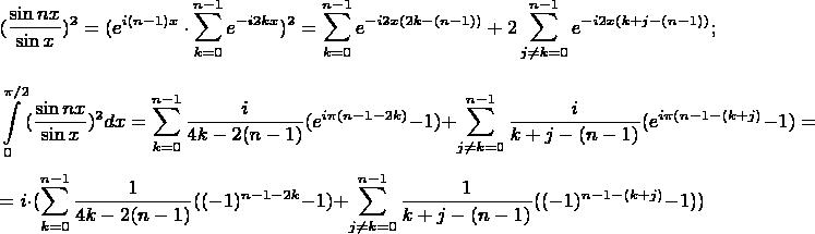 $$({\dfrac{\sin nx}{\sin x})^2 = ({e^{i(n-1)x}\cdot\sum\limits_{k=0}^{n-1}e^{-i2kx}})^2 = \sum\limits_{k=0}^{n-1}e^{-i2x(2k-(n-1))} + 2 \sum\limits_{j\ne k=0}^{n-1}e^{-i2x(k+j-(n-1))};$$ $$\int\limits_{0}^{\pi/2}({\frac{\sin nx}{\sin x}})^2dx = \sum\limits_{k=0}^{n-1}\dfrac{i}{4k-2(n-1)}(e^{i\pi(n-1-2k)}-1)+ \sum\limits_{j\ne k=0}^{n-1}\dfrac{i}{k+j-(n-1)}(e^{i\pi(n-1-(k+j)}-1)=$$ $$ = i \cdot( \sum\limits_{k=0}^{n-1}\dfrac{1}{4k-2(n-1)}((-1)^{n-1-2k}-1)+ \sum\limits_{j\ne k=0}^{n-1}\dfrac{1}{k+j-(n-1)}((-1)^{n-1-(k+j)}-1))$$