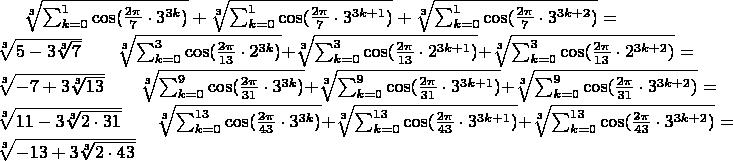 $\sqrt[3]{\sum_{k=0}^{1}\cos(\frac{2\pi }{7}\cdot3^{3k}) }+\sqrt[3]{\sum_{k=0}^{1}\cos(\frac{2\pi }{7}\cdot3^{3k+1}) }+\sqrt[3]{\sum_{k=0}^{1}\cos(\frac{2\pi }{7}\cdot3^{3k+2}) }=\sqrt[3]{5-3\sqrt[3]{7}}\qquad \sqrt[3]{\sum_{k=0}^{3}\cos(\frac{2\pi }{13}\cdot2^{3k}) }+\sqrt[3]{\sum_{k=0}^{3}\cos(\frac{2\pi }{13}\cdot2^{3k+1}) }+\sqrt[3]{\sum_{k=0}^{3}\cos(\frac{2\pi }{13}\cdot2^{3k+2}) }=\sqrt[3]{-7+3\sqrt[3]{13}}\qquad \sqrt[3]{\sum_{k=0}^{9}\cos(\frac{2\pi }{31}\cdot3^{3k}) }+\sqrt[3]{\sum_{k=0}^{9}\cos(\frac{2\pi }{31}\cdot3^{3k+1}) }+\sqrt[3]{\sum_{k=0}^{9}\cos(\frac{2\pi }{31}\cdot3^{3k+2}) }=\sqrt[3]{11-3\sqrt[3]{2\cdot 31}}\qquad \sqrt[3]{\sum_{k=0}^{13}\cos(\frac{2\pi }{43}\cdot3^{3k}) }+\sqrt[3]{\sum_{k=0}^{13}\cos(\frac{2\pi }{43}\cdot3^{3k+1}) }+\sqrt[3]{\sum_{k=0}^{13}\cos(\frac{2\pi }{43}\cdot3^{3k+2}) }=\sqrt[3]{-13+3\sqrt[3]{2\cdot 43}}  $