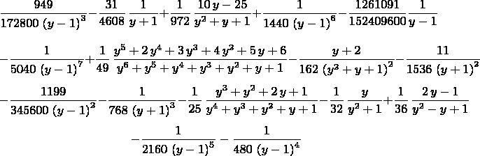 $${\frac {949}{172800\, \left( y-1 \right) ^{3}}}-{\frac {31}{4608}\,\frac{1}{y+1}}+\frac{1}{972}\,{\frac {10\,y-25}{{y}^{2}+y+1}}+{\frac {1}{1440\, \left( y-1 \right) ^{6}}}-{\frac {1261091}{152409600}\frac{1}{y-1}}$$ $$-{\frac {1}{5040\, \left( y-1 \right) ^{ 7}}}+\frac{1}{49}\,{\frac {{y}^{5}+2\,{y}^{4}+3\,{y}^{3}+4\,{y}^{2}+5\,y+6}{{y}^{6}+{y}^{5}+{y}^{4}+{y}^{3}+{y}^{2}+y+1}}-{\frac {y+2}{162\, \left( {y}^{2}+y+1 \right) ^{2}}}-{\frac {11}{1536\, \left( y+1 \right) ^{2}}}$$ $$-{\frac {1199}{345600\, \left( y -1 \right) ^{2}}}-{\frac {1}{768\, \left( y+1 \right) ^{3}}}-\frac{1}{25}\,{\frac {{y}^{3}+{y}^{2}+2\,y+1}{{y}^{4}+{y}^{3}+{y}^{2}+y+1}}-\frac{1}{32}\,{\frac {y}{{y}^{2}+1}}+\frac{1}{36}\,{\frac {2\,y-1}{{y}^{2}-y+1}}$$ $$-{\frac {1}{2160\, \left( y-1 \right) ^{5}}}-{\frac {1}{480\, \left( y-1 \right) ^{4}}}$$