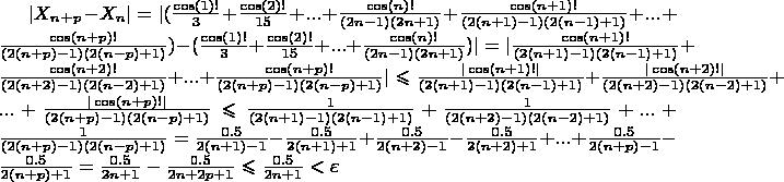 $|X_n_+_p-X_n| = |(\frac{\cos (1)!}{3}+\frac{\cos (2)!}{15}+...+\frac{\cos (n) !}{(2n-1)(2n+1)}+\frac{\cos (n+1) !}{(2(n+1)-1)(2(n-1)+1)}+...+\frac{\cos (n+p) !}{(2(n+p)-1)(2(n-p)+1)})-(\frac{\cos (1)!}{3}+\frac{\cos (2)!}{15}+...+\frac{\cos (n) !}{(2n-1)(2n+1)})| = |\frac{\cos (n+1) !}{(2(n+1)-1)(2(n-1)+1)}+\frac{\cos (n+2) !}{(2(n+2)-1)(2(n-2)+1)}+...+\frac{\cos (n+p) !}{(2(n+p)-1)(2(n-p)+1)}| \leqslant \frac{| \cos (n+1) ! |}{(2(n+1)-1)(2(n-1)+1)}+\frac{| \cos (n+2) ! |}{(2(n+2)-1)(2(n-2)+1)}+...+\frac{| \cos (n+p) ! |}{(2(n+p)-1)(2(n-p)+1)} \leqslant \frac{1}{(2(n+1)-1)(2(n-1)+1)}+\frac{1}{(2(n+2)-1)(2(n-2)+1)}+...+\frac{1}{(2(n+p)-1)(2(n-p)+1)} = \frac{0.5}{2(n+1)-1}-\frac{0.5}{2(n+1)+1}+\frac{0.5}{2(n+2)-1}-\frac{0.5}{2(n+2)+1}+...+\frac{0.5}{2(n+p)-1}-\frac{0.5}{2(n+p)+1} = \frac{0.5}{2n+1}-\frac{0.5}{2n+2p+1} \leqslant  \frac{0.5}{2n+1} < \varepsilon$