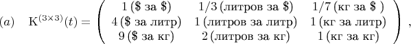 $$ {\rm K}^{(3\times 3)}(t) = \left(\begin{array}{ccc} 1\,\mbox{(\$ за \$)} & 1/3\,\mbox{(литров за \$)} & 1/7\,\mbox{(кг за \$ )}\\                                                            4\,\mbox{(\$ за литр)} & 1\,\mbox{(литров за литр)} & 1\,\mbox{(кг за литр)}\\                                                            9\,\mbox{(\$ за кг)} & 2\,\mbox{(литров за кг)} & 1\,\mbox{(кг за кг)} \end{array}\right)\, ,\leqno (a) $$