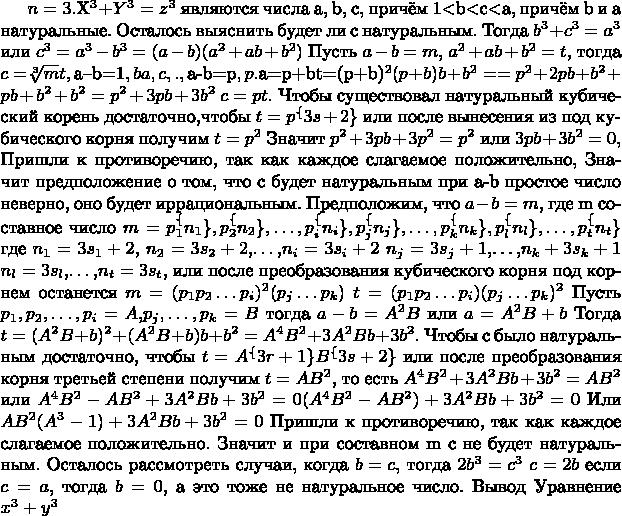 $ Доказательство теоремы Ферма для n=3.    Пусть корнями уравнения $X^3 + Y^3 = z^3$ являются числа a, b, c, причём 1<b<c<a, причём b и а натуральные. Осталось выяснить будет ли c натуральным.  Тогда $b^3+c^3=a^3$ или $c^3=a^3-b^3=(a-b)(a^2+ab+b^2)$   Пусть $a-b=m$, $a^2+ab+b^2=t$,  тогда $c=$\sqrt[3]mt$$   Предположим, что $a–b=1$,  Тогда b и a последовательные натуральные числа, а c между ними, значит оно не натуральное.   Предположим, что $a-b=p$,где p натуральное число.  Тогда $a=p+b$   $t=(p+b)^2(p+b)b+b^2= =p^2+2pb+b^2+pb+b^2+b^2=p^2+3pb+3b^2$ $c=pt$.   Чтобы существовал натуральный кубический корень достаточно,чтобы  $t=p^\{3s+2\}$ или после вынесения из под кубического корня получим $t=p^2$  Значит $p^2+3pb+3p^2=p^2$ или $3pb+3b^2=0$,  Пришли к противоречию, так как каждое слагаемое положительно,  Значит предположение о том, что c будет натуральным при  a-b простое число неверно, оно будет иррациональным.  Предположим, что $a-b=m$, где m составное число  $m=p_1^\{n_1\},p_2^\{n_2\},…,p_i^\{n_i\},p_j^\{n_j\},…,   p_k^\{n_k\},p_l^\{n_l\},…,p_t^\{n_t\}$  где $n_1=3s_1+2$, $n_2=3s_2+2$,…,$n_i=3s_i+2$      $n_j=3s_j+1$,…,$n_k+3s_k+1$      $n_l=3s_l$,…,$n_t=3s_t$,  или после преобразования кубического корня под корнем останется   $m=(p_1 p_2…p_i)^2 (p_j…p_k)$  $t=(p_1 p_2…p_i)(p_j…p_k)^2$  Пусть $p_1,p_2,…,p_i=A$,$p_j,…,p_k=B$  тогда $a-b=A^2B$ или $a=A^2B+b$  Тогда $t=(A^2 B+b)^2+(A^2 B+b)b+b^2=A^4 B^2+3A^2 Bb+3b^2$.  Чтобы c было натуральным достаточно, чтобы  $t=A^\{3r+1\} B^\{3s+2\}$  или после преобразования корня третьей степени получим  $t=AB^2$, то есть  $A^4 B^2+3A^2 Bb+3b^2=AB^2$ или   $A^4 B^2-AB^2+3A^2 Bb+3b^2=0 (A^4 B^2-AB^2)+3A^2Bb+3b^2=0$    Или $AB^2(A^3-1)+3A^2 Bb+3b^2=0$   Пришли к противоречию, так как каждое слагаемое положительно.  Значит и при составном m c не будет натуральным.  Осталось рассмотреть случаи, когда $b=c$, тогда   $2b^3=c^3$ $c=2b$   если $c=a$, тогда $b=0$, а это тоже не натуральное число.   Вывод   Уравнение $x^3+y^3$$